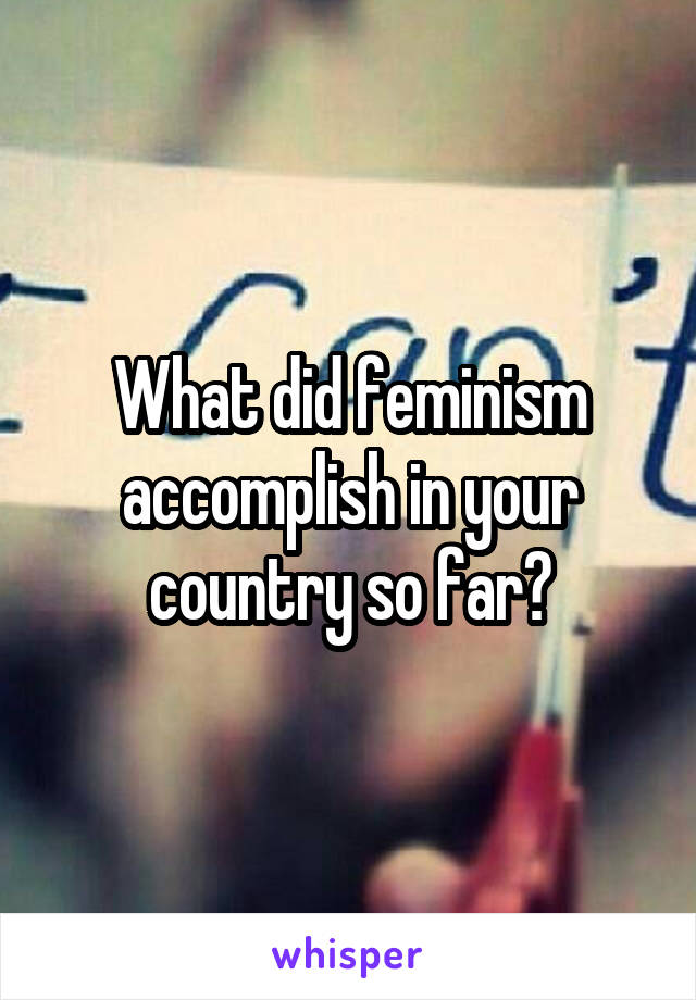 What did feminism accomplish in your country so far?