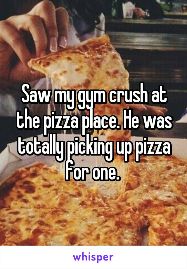 Saw my gym crush at the pizza place. He was totally picking up pizza for one.