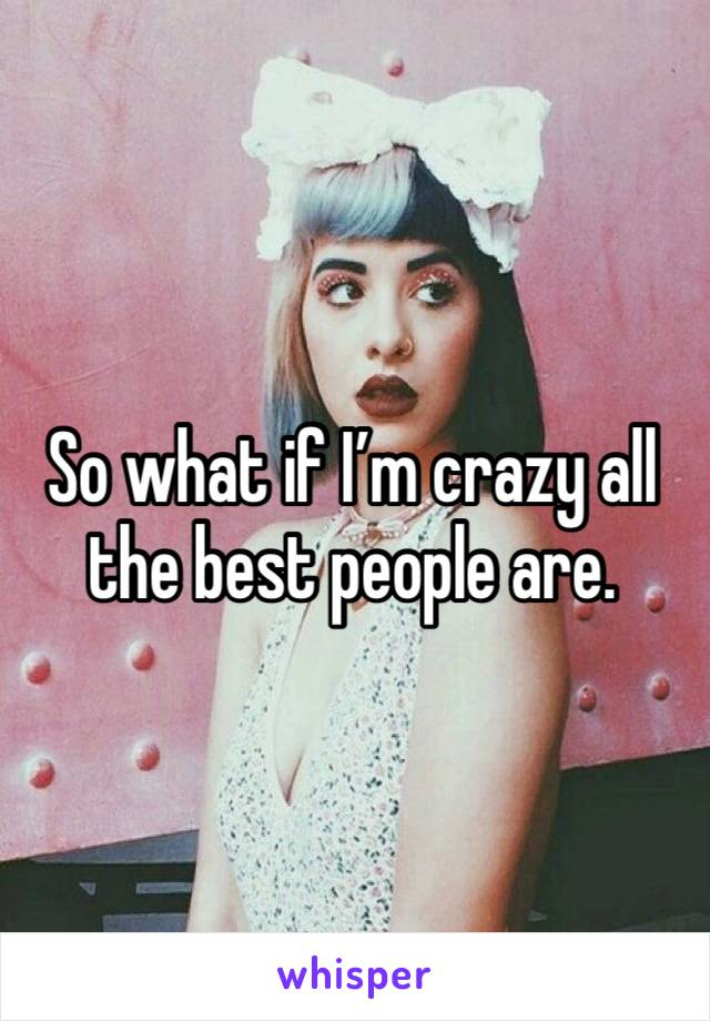 So what if I'm crazy all the best people are.