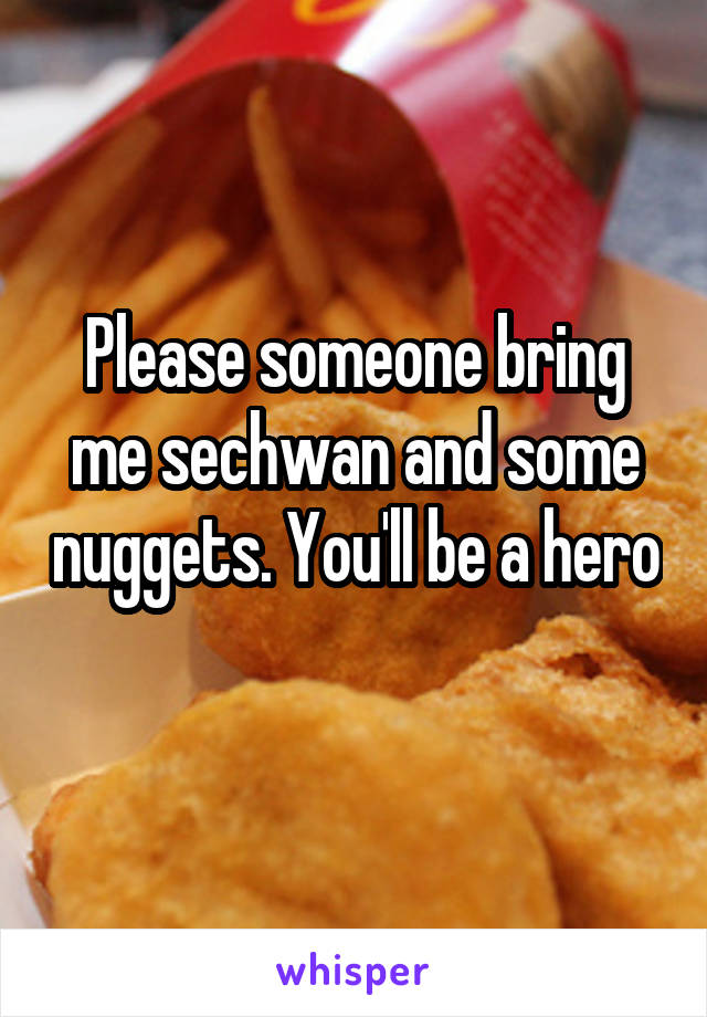Please someone bring me sechwan and some nuggets. You'll be a hero