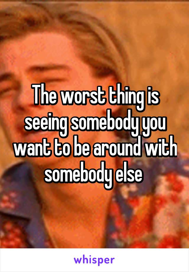 The worst thing is seeing somebody you want to be around with somebody else