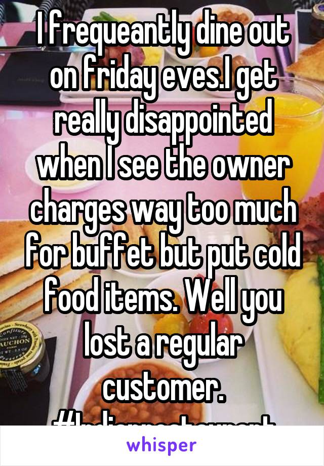 I frequeantly dine out on friday eves.I get really disappointed when I see the owner charges way too much for buffet but put cold food items. Well you lost a regular customer. #Indianrestaurant