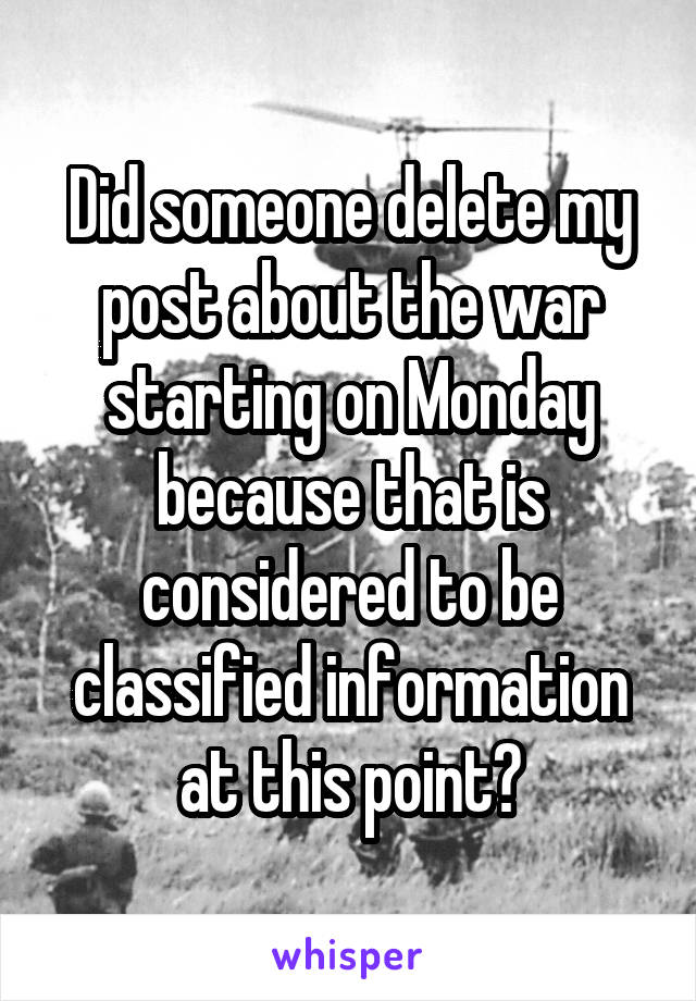Did someone delete my post about the war starting on Monday because that is considered to be classified information at this point?
