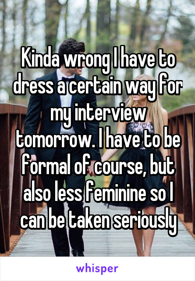 Kinda wrong I have to dress a certain way for my interview tomorrow. I have to be formal of course, but also less feminine so I can be taken seriously