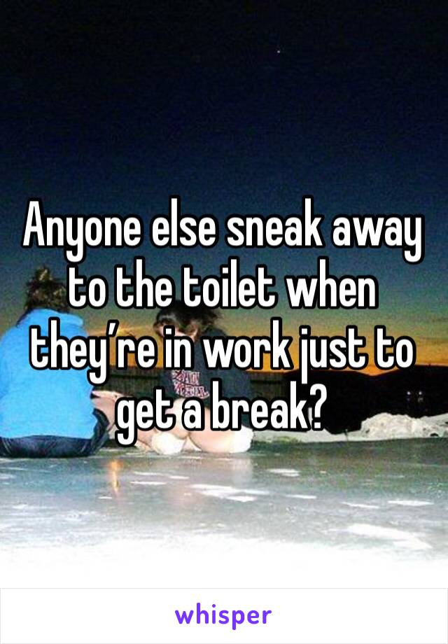 Anyone else sneak away to the toilet when they're in work just to get a break?