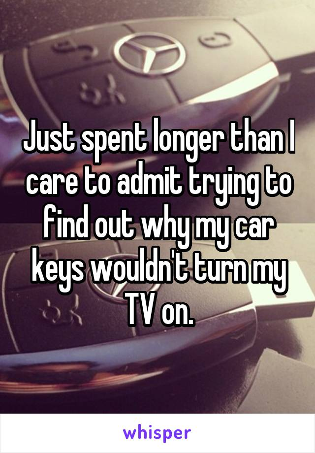 Just spent longer than I care to admit trying to find out why my car keys wouldn't turn my TV on.