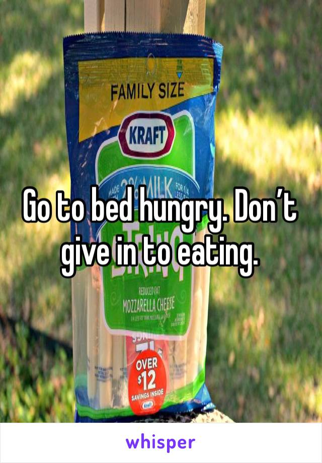 Go to bed hungry. Don't give in to eating.
