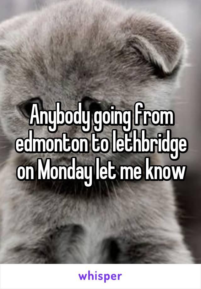 Anybody going from edmonton to lethbridge on Monday let me know