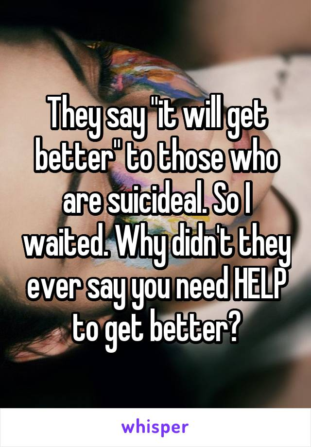 """They say """"it will get better"""" to those who are suicideal. So I waited. Why didn't they ever say you need HELP to get better?"""