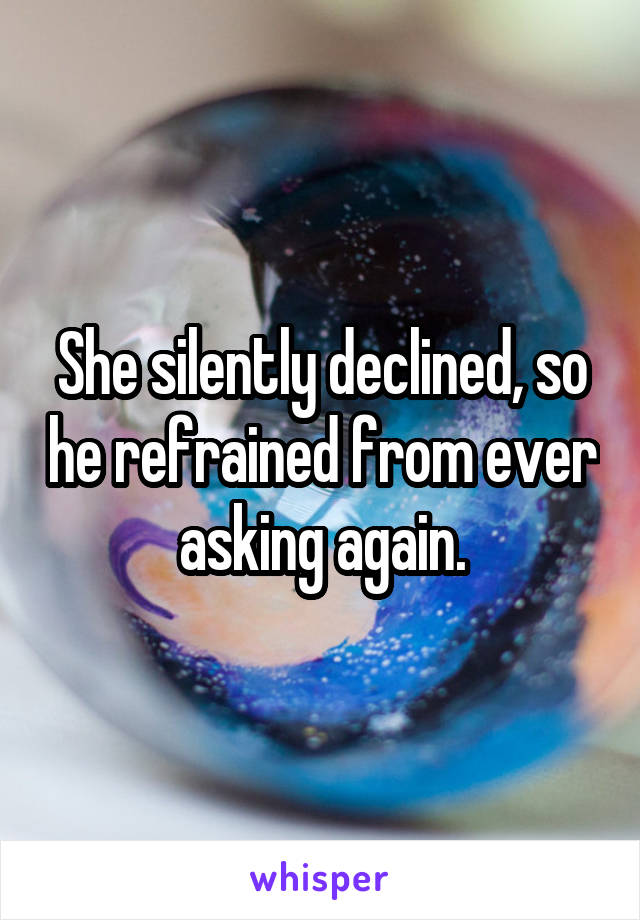 She silently declined, so he refrained from ever asking again.