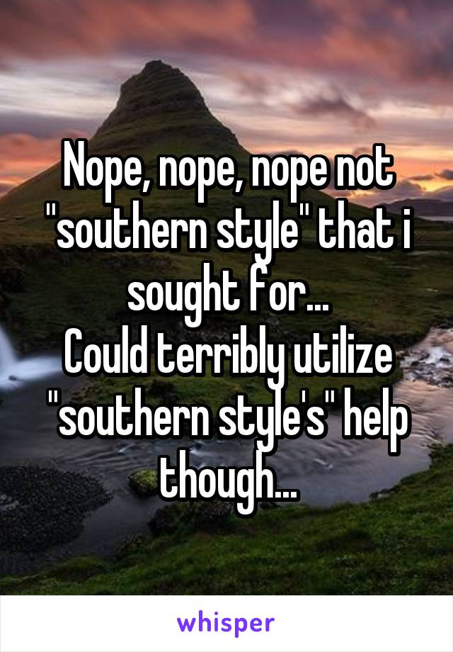 "Nope, nope, nope not ""southern style"" that i sought for... Could terribly utilize ""southern style's"" help though..."