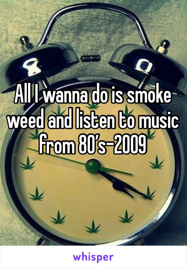 All I wanna do is smoke weed and listen to music from 80's-2009