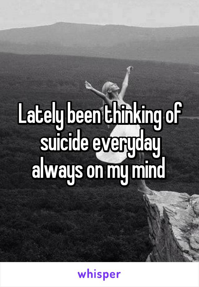 Lately been thinking of suicide everyday always on my mind