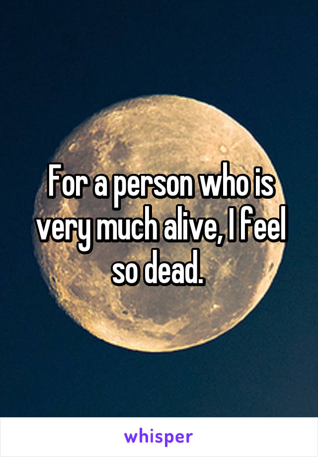 For a person who is very much alive, I feel so dead.