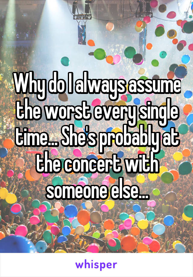 Why do I always assume the worst every single time... She's probably at the concert with someone else...