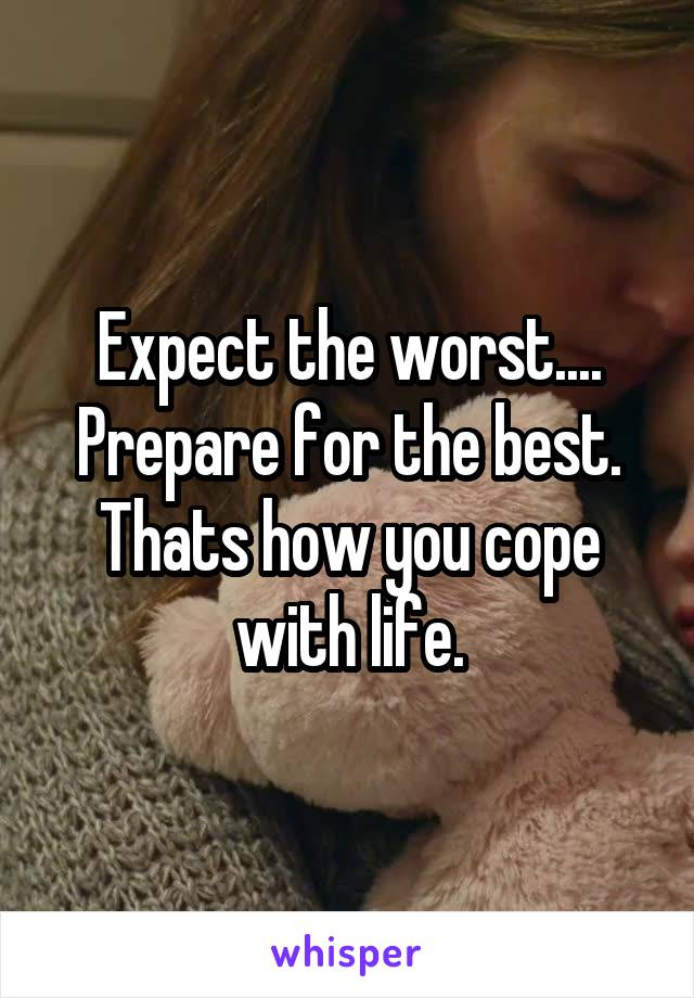 Expect the worst.... Prepare for the best. Thats how you cope with life.