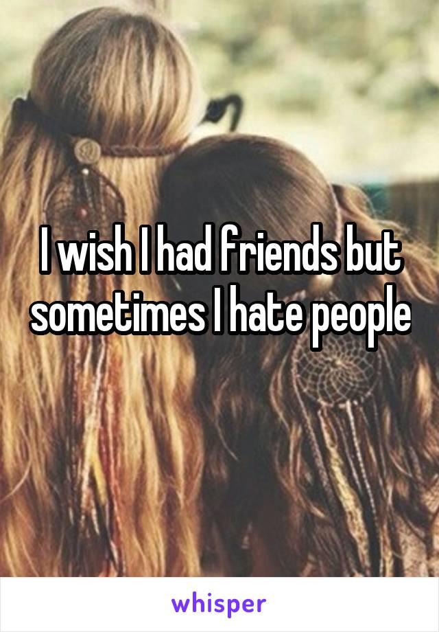 I wish I had friends but sometimes I hate people