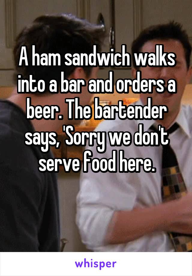 A ham sandwich walks into a bar and orders a beer. The bartender says, 'Sorry we don't serve food here.