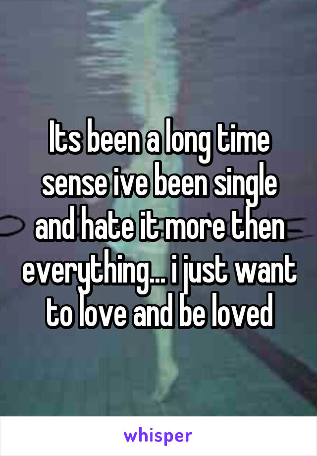 Its been a long time sense ive been single and hate it more then everything... i just want to love and be loved