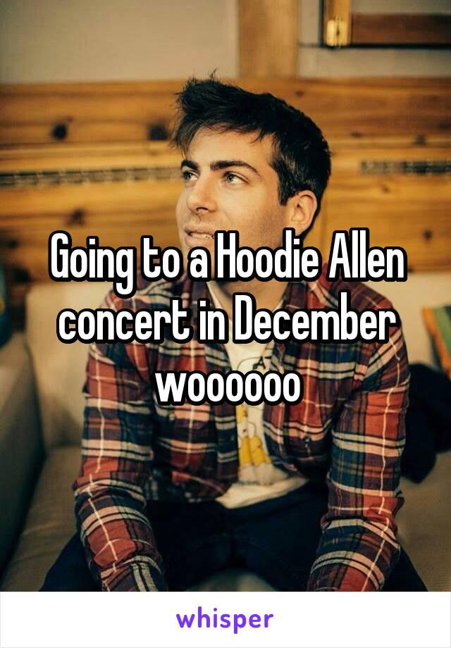 Going to a Hoodie Allen concert in December woooooo