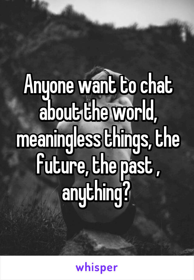 Anyone want to chat about the world, meaningless things, the future, the past , anything?