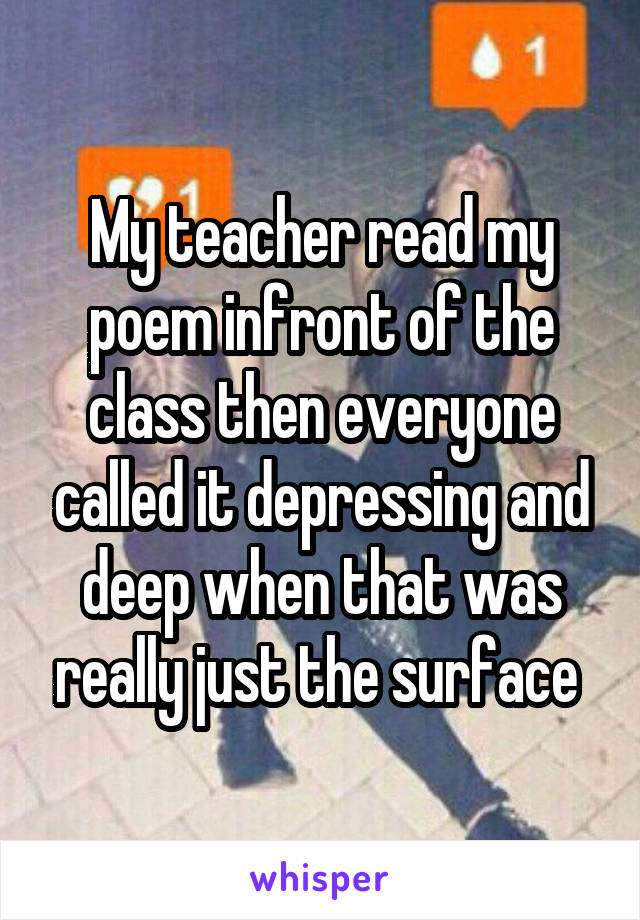 My teacher read my poem infront of the class then everyone called it depressing and deep when that was really just the surface
