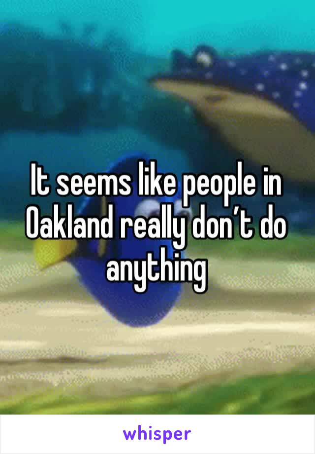 It seems like people in Oakland really don't do anything