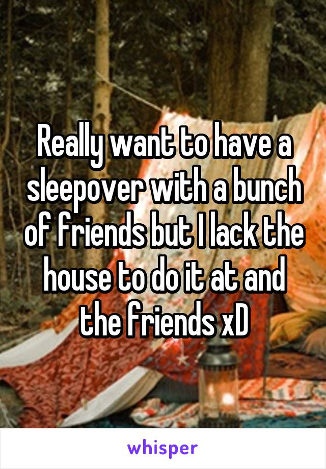 Really want to have a sleepover with a bunch of friends but I lack the house to do it at and the friends xD