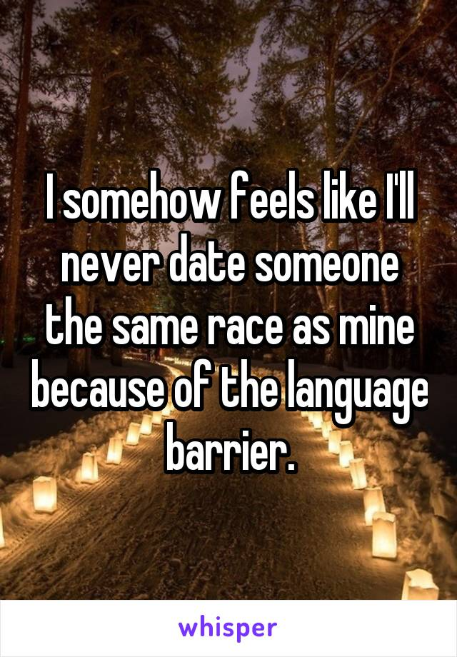 I somehow feels like I'll never date someone the same race as mine because of the language barrier.