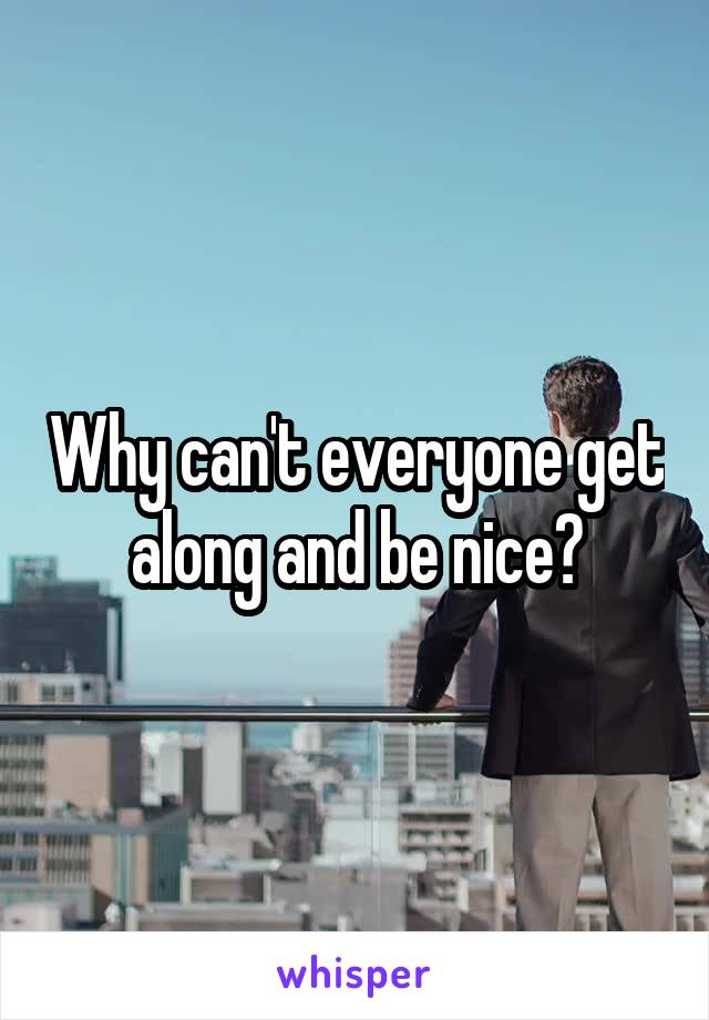 Why can't everyone get along and be nice?