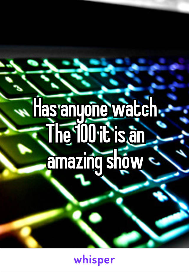 Has anyone watch The 100 it is an amazing show