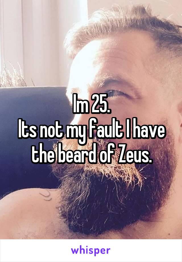 Im 25. Its not my fault I have the beard of Zeus.