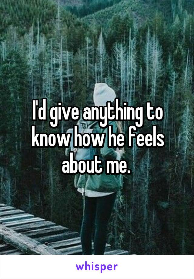 I'd give anything to know how he feels about me.