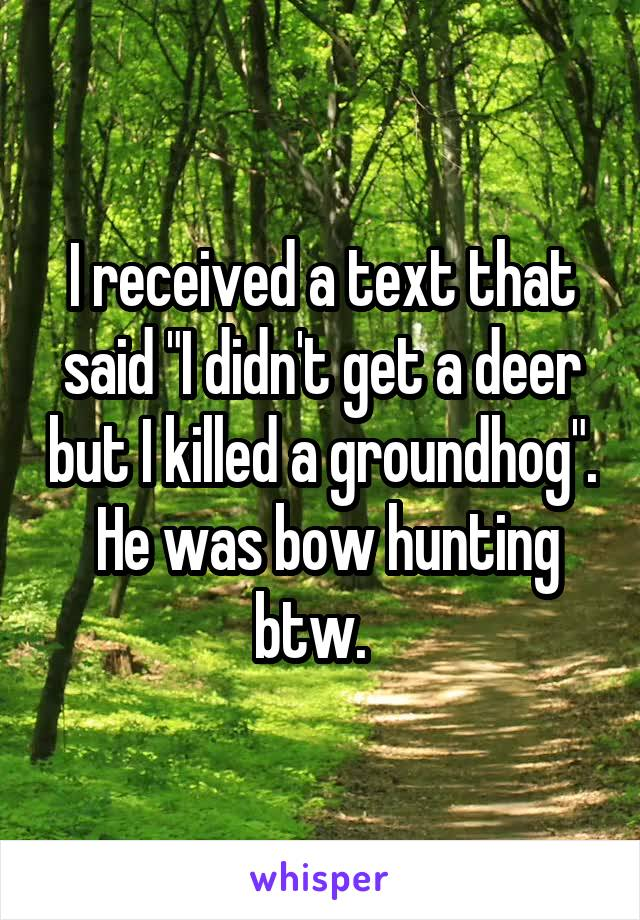 """I received a text that said """"I didn't get a deer but I killed a groundhog"""".  He was bow hunting btw."""