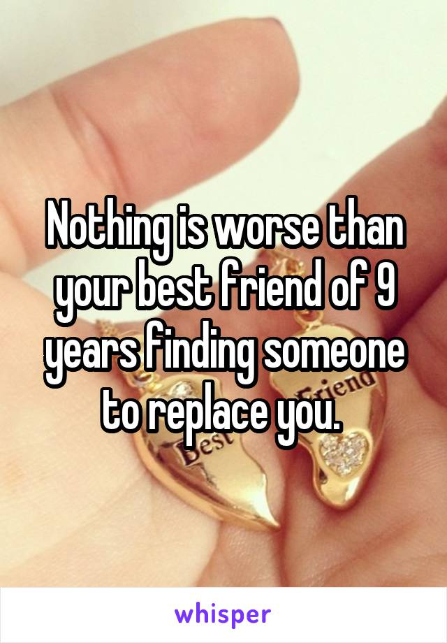 Nothing is worse than your best friend of 9 years finding someone to replace you.