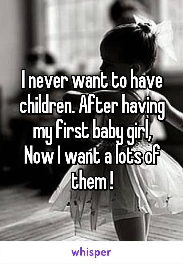 I never want to have children. After having my first baby girl, Now I want a lots of them !