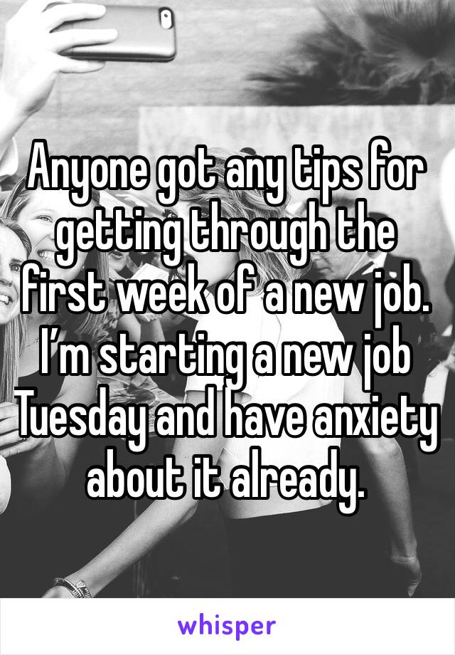 Anyone got any tips for getting through the first week of a new job. I'm starting a new job Tuesday and have anxiety about it already.