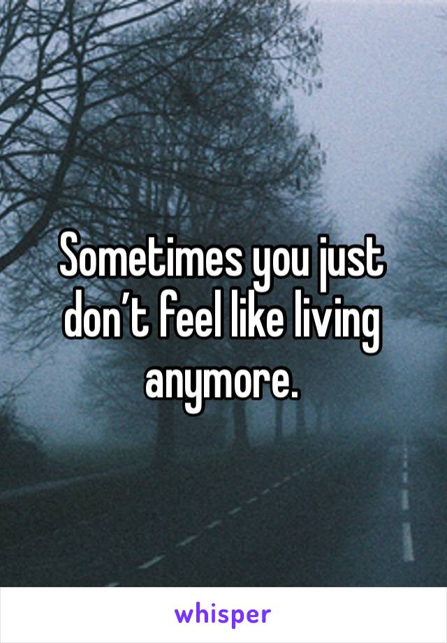 Sometimes you just don't feel like living anymore.