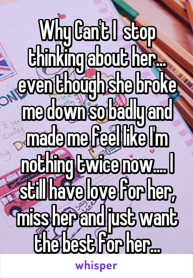 Why Can't I  stop thinking about her... even though she broke me down so badly and made me feel like I'm nothing twice now.... I still have love for her, miss her and just want the best for her...