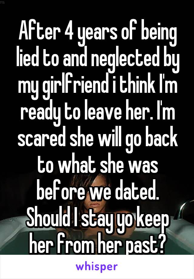 After 4 years of being lied to and neglected by my girlfriend i think I'm ready to leave her. I'm scared she will go back to what she was before we dated. Should I stay yo keep her from her past?