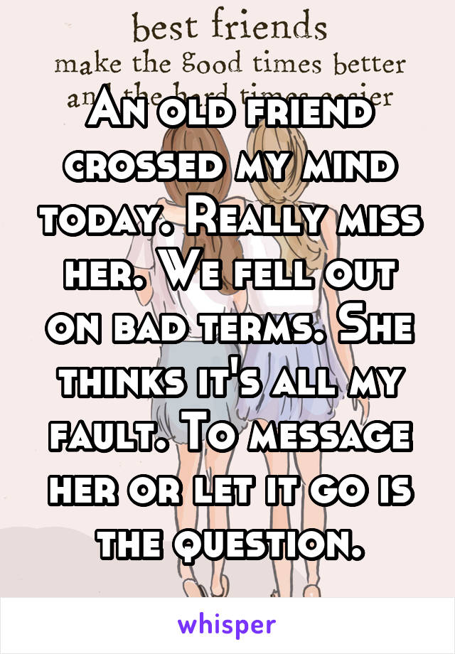 An old friend crossed my mind today. Really miss her. We fell out on bad terms. She thinks it's all my fault. To message her or let it go is the question.