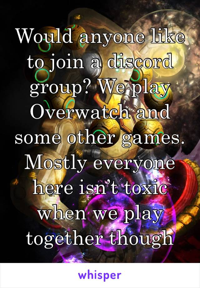 Would anyone like to join a discord group? We play Overwatch and some other games. Mostly everyone here isn't toxic when we play together though