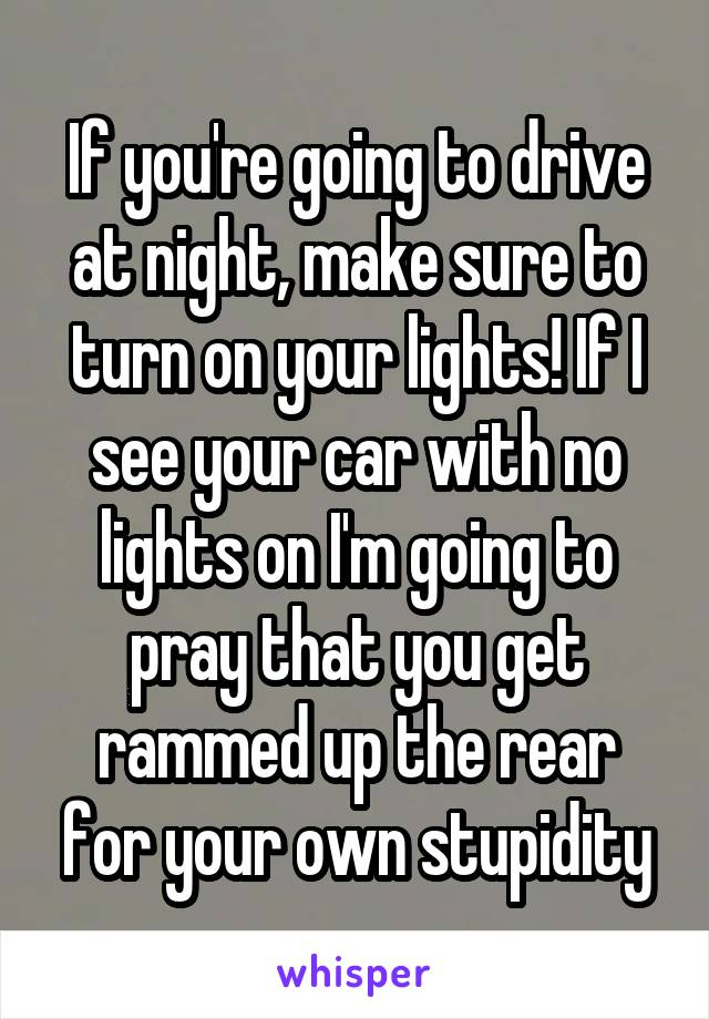 If you're going to drive at night, make sure to turn on your lights! If I see your car with no lights on I'm going to pray that you get rammed up the rear for your own stupidity