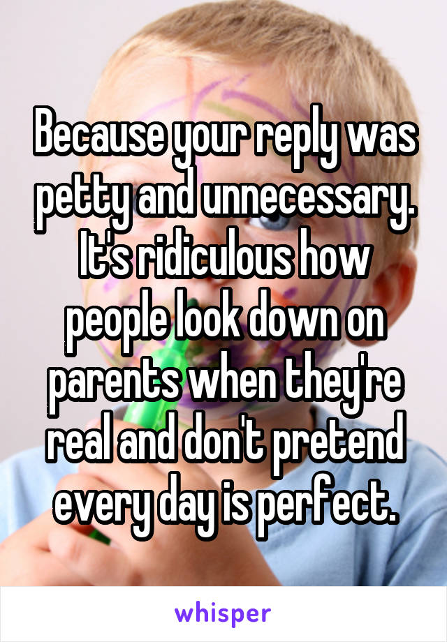 Because your reply was petty and unnecessary. It's ridiculous how people look down on parents when they're real and don't pretend every day is perfect.