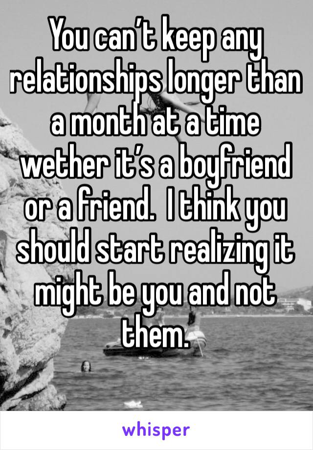 You can't keep any relationships longer than a month at a time wether it's a boyfriend or a friend.  I think you should start realizing it might be you and not them.