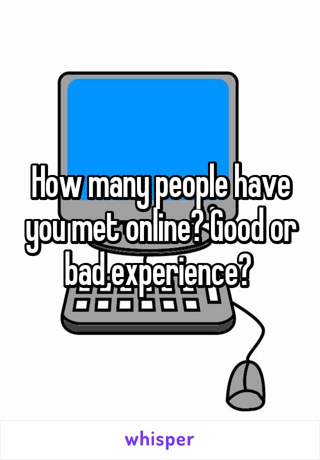 How many people have you met online? Good or bad experience?