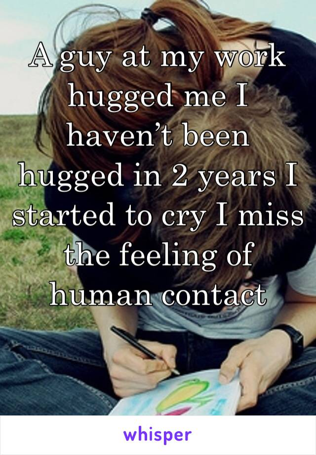 A guy at my work hugged me I haven't been hugged in 2 years I started to cry I miss the feeling of human contact