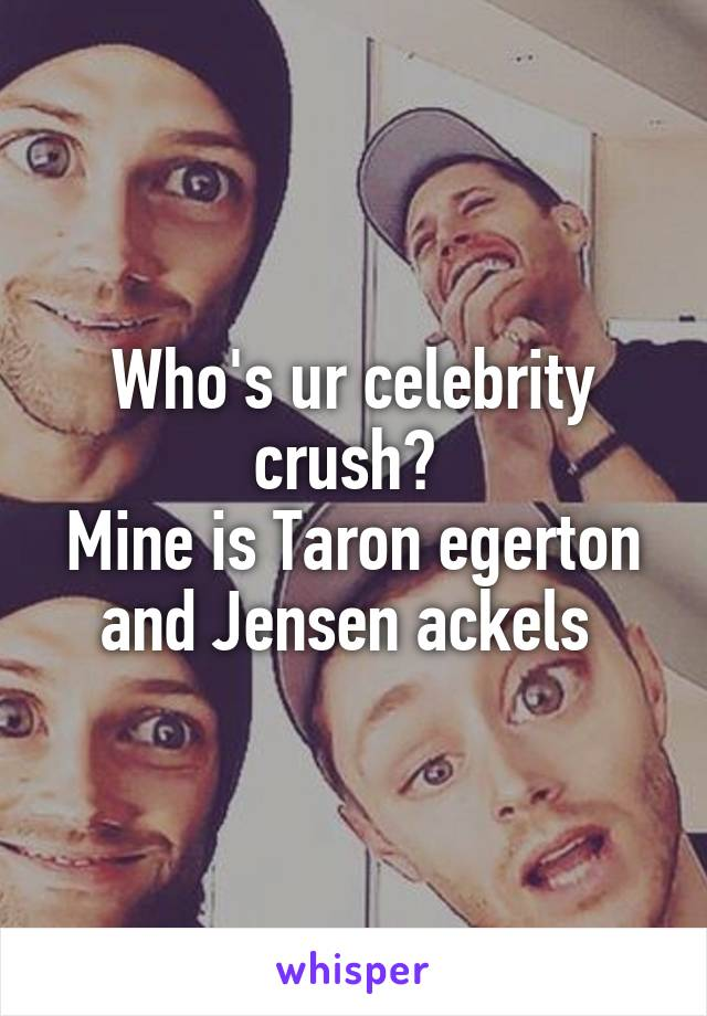 Who's ur celebrity crush?  Mine is Taron egerton and Jensen ackels