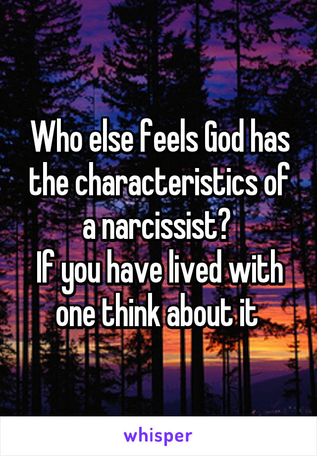 Who else feels God has the characteristics of a narcissist?  If you have lived with one think about it