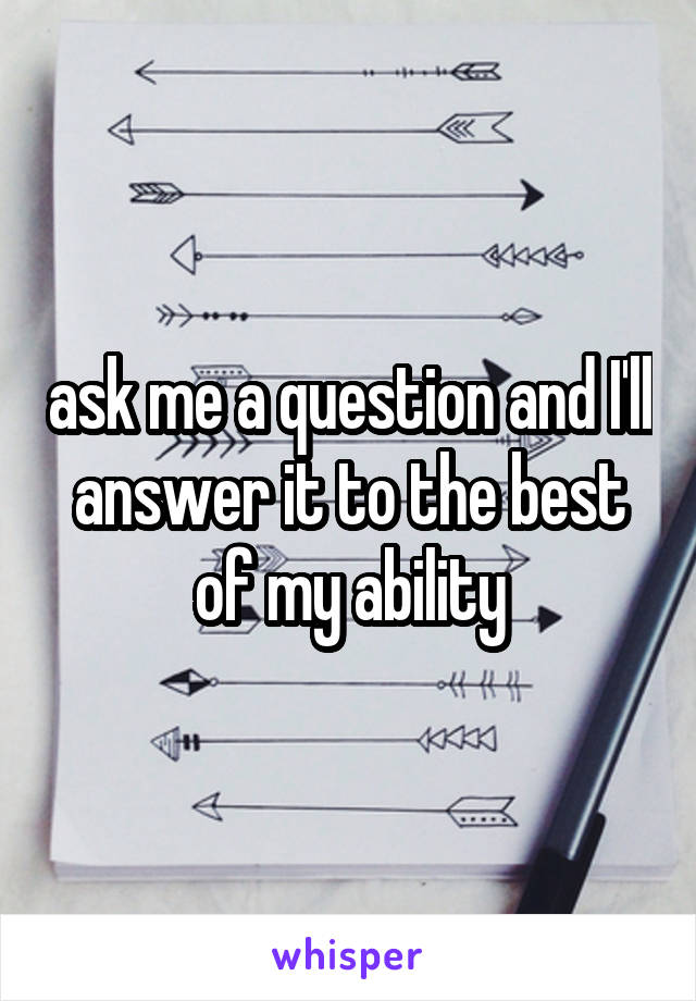 ask me a question and I'll answer it to the best of my ability